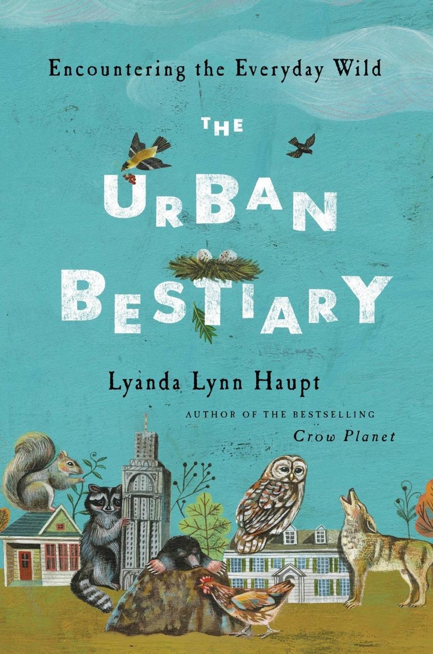 The Urban Bestiary: Encountering the Everyday Wild, by Lyanda Haupt
